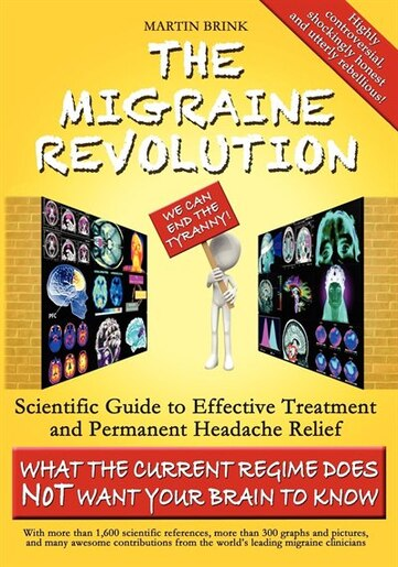 The Migraine Revolution: We Can End the Tyranny Scientific Guide to Effective Treatment and Permanent Headache Relief (What by Martin Brink