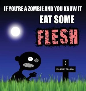 If You're A Zombie and You Know It Eat Some Flesh by Darrin Mason