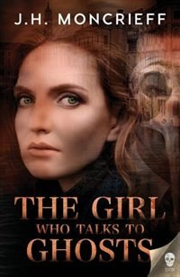 The Girl Who Talks to Ghosts by J.h. Moncrieff
