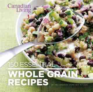 Canadian Living: 150 Essential Whole Grain Recipes by Canadian Living