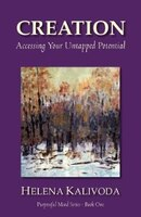 Creation, Accessing Your Untapped Potential (purposeful Mind Series - Book One)