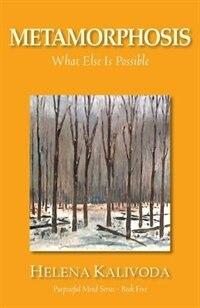 Metamorphosis, What Else Is Possible? (Purposeful Mind Series - Book Five) by Helena Kalivoda
