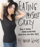 Eating Myself Crazy: How I made peace with food (and how you can too)