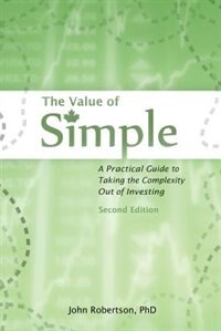 The Value of Simple: A Practical Guide to Taking the Complexity Out of Investing by John A Robertson