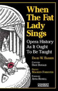 When The Fat Lady Sings: Opera History As It Ought To Be Taught by David W. Barber
