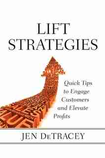 Lift Strategies: Quick Tips To Engage Customers And Elevate Results by Jen Detracey