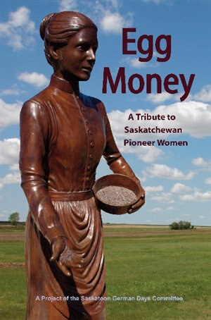 Egg Money: A Tribute to Saskatchewan Pioneer Women by Deana Driver