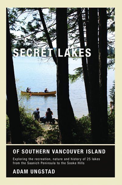 Secret Lakes of Southern Vancouver Island: Exploring the recreation, nature and history of 25 lakes from Saanich to Sooke by Adam Ungstad