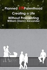 Planned Unparenthood Creating A Life Without Procreating by William (dann) Alexander