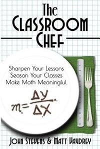 The Classroom Chef: Sharpen Your Lessons, Season Your Classes, and Make Math Meaningful