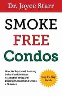 Condominium: Smoke Free Condos - How We Restricted Smoking Inside Units And Declared Secondhand Smoke A Nuisance by Dr Joyce Starr