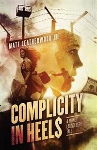 Complicity in Heels: A Money Launderers' Tale by Matt Leatherwood Jr