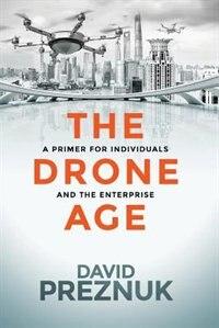 The Drone Age: A Primer for Individuals and the Enterprise by David Preznuk