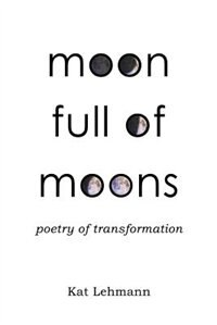 Book Moon Full of Moons: Poetry of Transformation by Kat Lehmann