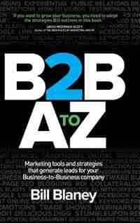 B2b A To Z: Marketing Tools And Strategies That Generate Leads For Your Business-to-business Company by Bill Blaney