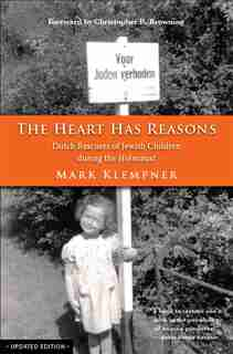 The Heart Has Reasons: Dutch Rescuers Of Jewish Children During The Holocaust by Mark Klempner