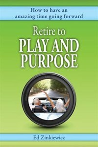 Retire to Play and Purpose: How to Have an Amazing Time Going Forward by Ed Zinkiewicz