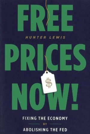 Free Prices Now!: Fixing The Economy By Abolishing The Fed by Hunter Lewis