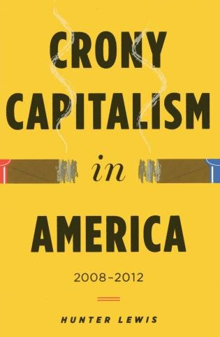Crony Capitalism In America: 2008-2012 by Hunter Lewis