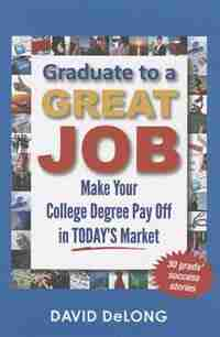 Graduate to a Great Job: Make Your College Degree Pay Off in Today's Market by David DeLong