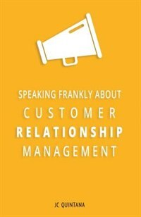 Speaking Frankly About Customer Relationship Management: Why Customer Relationship Management Is Still Alive and Vital to Your Company's Customer Strategy by JC Quintana