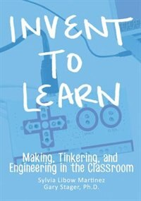 Invent To Learn: Making, Tinkering, and Engineering in the Classroom by Sylvia Libow Martinez