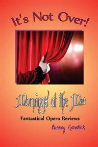 It's Not Over: Mornings at the Met - Fantastical Opera Reviews by Burney Garelick