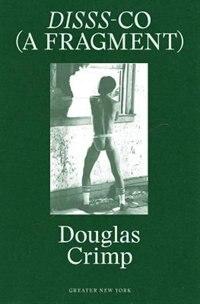 Douglas Crimp: DISSS-CO (A Fragment): From Before Pictures, A Memoir of 1970s New York