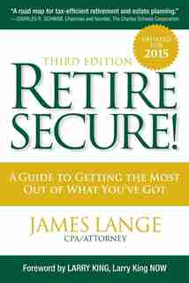 Retire Secure!: A Guide To Getting The Most Out Of What You've Got, Third Edition by James Lange
