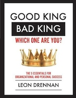 Good King, Bad King-Which One Are You?: The 5 Essentials for Organizational and Personal Growth