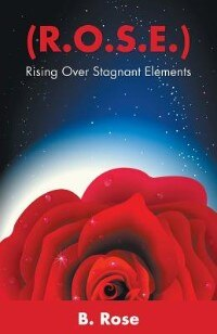 Book ( R.O.S.E.): Rising Over Stagnant Elements by B. Rose
