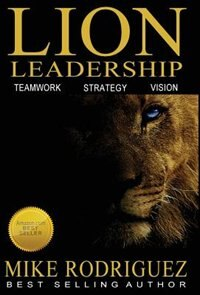 Lion Leadership: Teamwork, Strategy, Vision by Mike Rodriguez