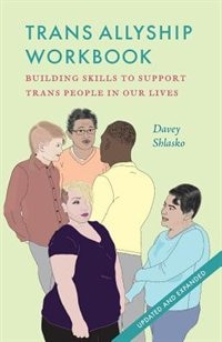 Trans Allyship Workbook: Building Skills to Support Trans People In Our Lives by Davey Shlasko