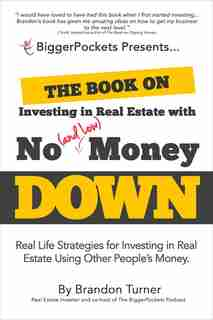 The Book On Investing In Real Estate With No (and Low) Money Down: Real Life Strategies For Investing In Real Estate Using Other People's Money by Brandon Turner