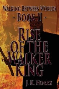 Rise of the Walker King: Rise of the Walker King by J.K. Norry