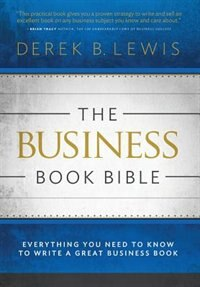 The Business Book Bible: Everything You Need to Know to Write a Great Business Book by Derek B Lewis