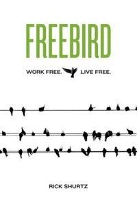 Freebird: Work Free. Live Free. by Rick Shurtz