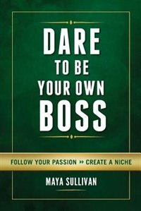 Dare To Be Your Own Boss: Follow Your Passion, Create a Niche by Maya Sullivan
