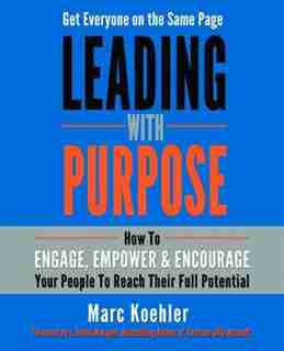Leading with Purpose: How to Engage, Empower & Encourage Your People to Reach Their Full Potential by Marc Koehler