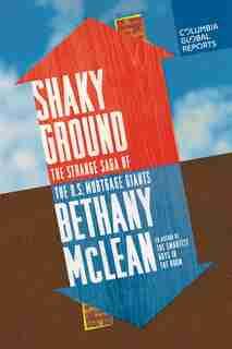 Shaky Ground: The Strange Saga Of The U.s. Mortgage Giants by Bethany Mclean