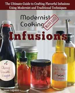 Modernist Cooking Made Easy: Infusions: The Ultimate Guide to Crafting Flavorful Infusions Using Modernist and Traditional Techn by Jason Logsdon