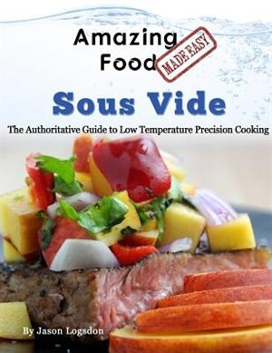 Amazing Food Made Easy - Sous Vide: The Authoritative Guide to Low Temperature Precision Cooking by Jason Logsdon