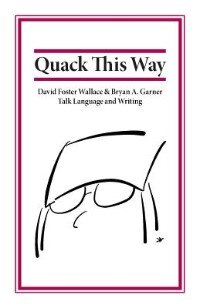Book Quack This Way: David Foster Wallace & Bryan A. Garner Talk Language and Writing by Bryan Garner