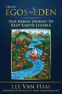 From Egos to Eden: Our Heroic Journey to Keep Earth Livable de Lee Van Ham