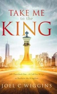Take Me to the King by Joel Wiggins
