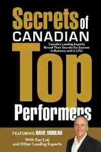 Secrets of Canadian Top Performers: Canada's Leading Experts Reveal Their Secrets for Success in Business and in Life! by Dave Dubeau