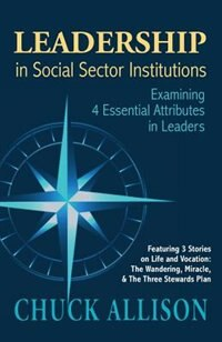 LEADERSHIP in Social Sector Institutions: Examining 4 Essential Attributes in Leaders by Chuck Allison