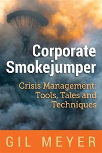 Corporate Smokejumper: Crisis Management: Tools, Tales and Techniques by Gil Meyer
