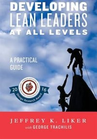 Developing Lean Leaders at All Levels: A Practical Guide by JEFFREY LIKER