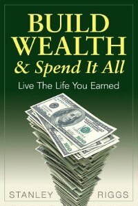 Build Wealth & Spend It All: Live the Life You Earned by Stanley Arthur Riggs